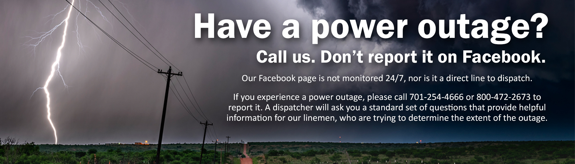Call 701-254-4666 or 800-472-2673 to report a power outage